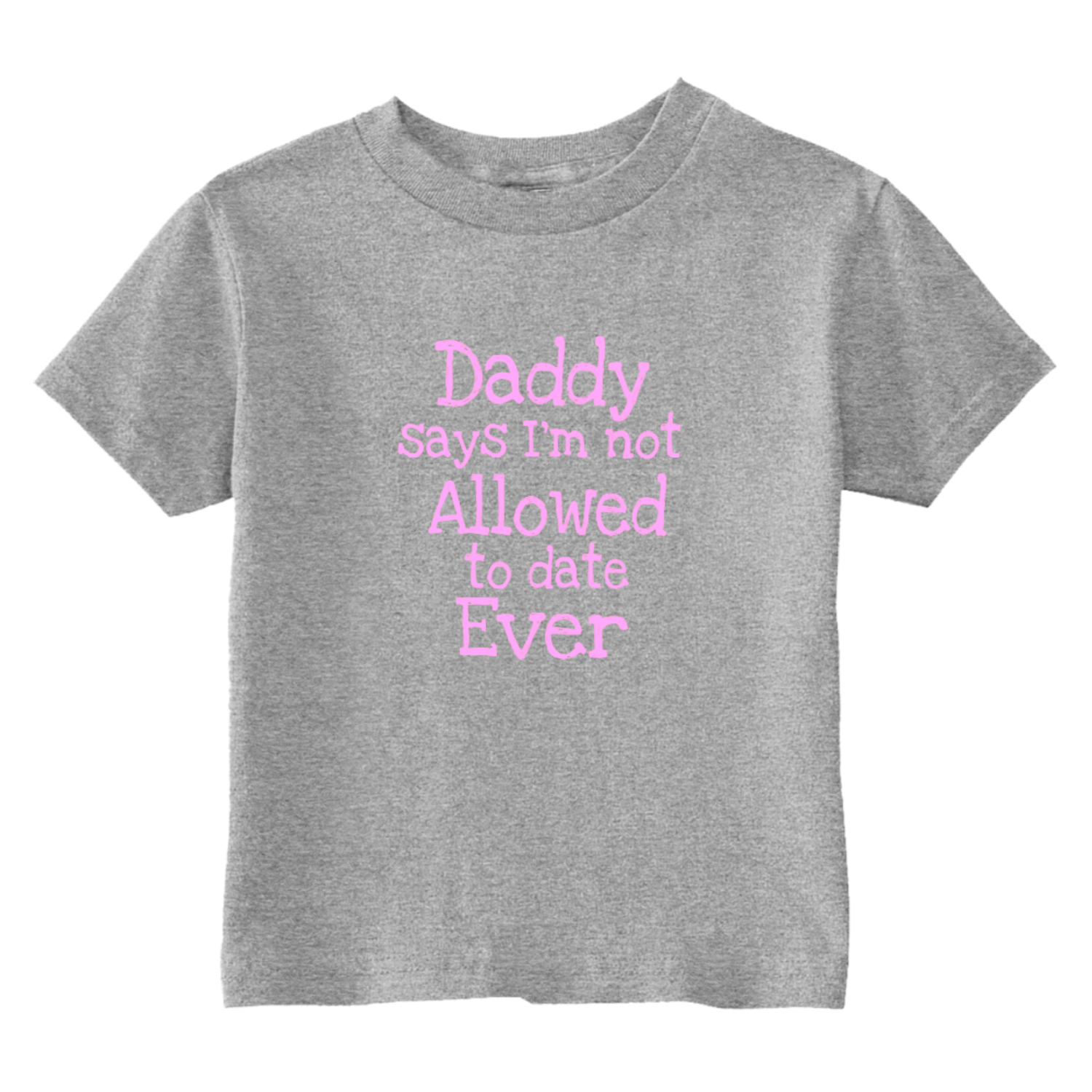 Daddy Says I'm Not Allowed To Date Ever Toddler T-Shirt Gray