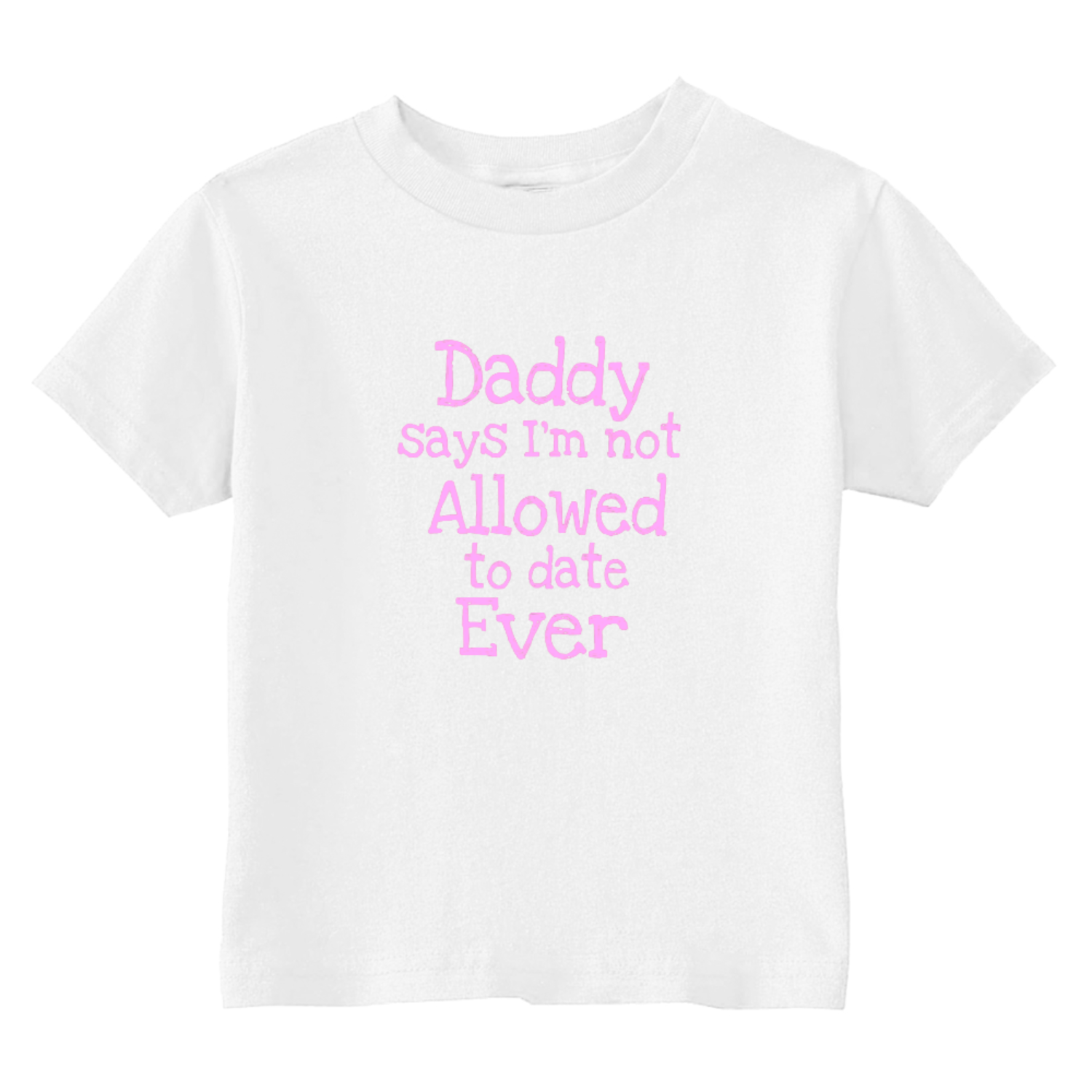 Daddy Says I'm Not Allowed To Date Ever Toddler T-Shirt White