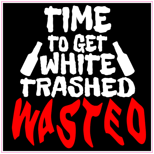 Time To Get White Trashed Wasted Sticker | U.S. Custom Stickers