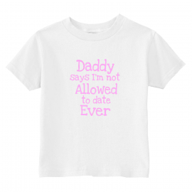 Daddy Says I'm Not Allowed To Date Ever Toddler T-Shirt | U.S. Custom Kids