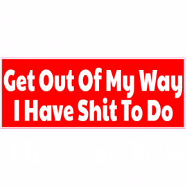 Get Out Of My Way I Have Shit To Do Bumper Sticker   U.S. Custom Stickers