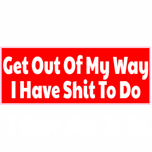 Get Out Of My Way I Have Shit To Do Bumper Sticker | U.S. Custom Stickers