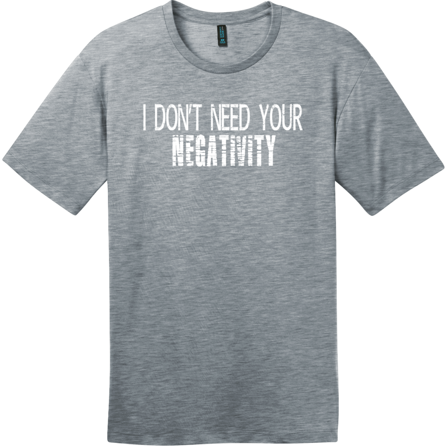 I Don't Need Your Negativity T-Shirt Heathered Steel District Perfect Weight Tee DT104