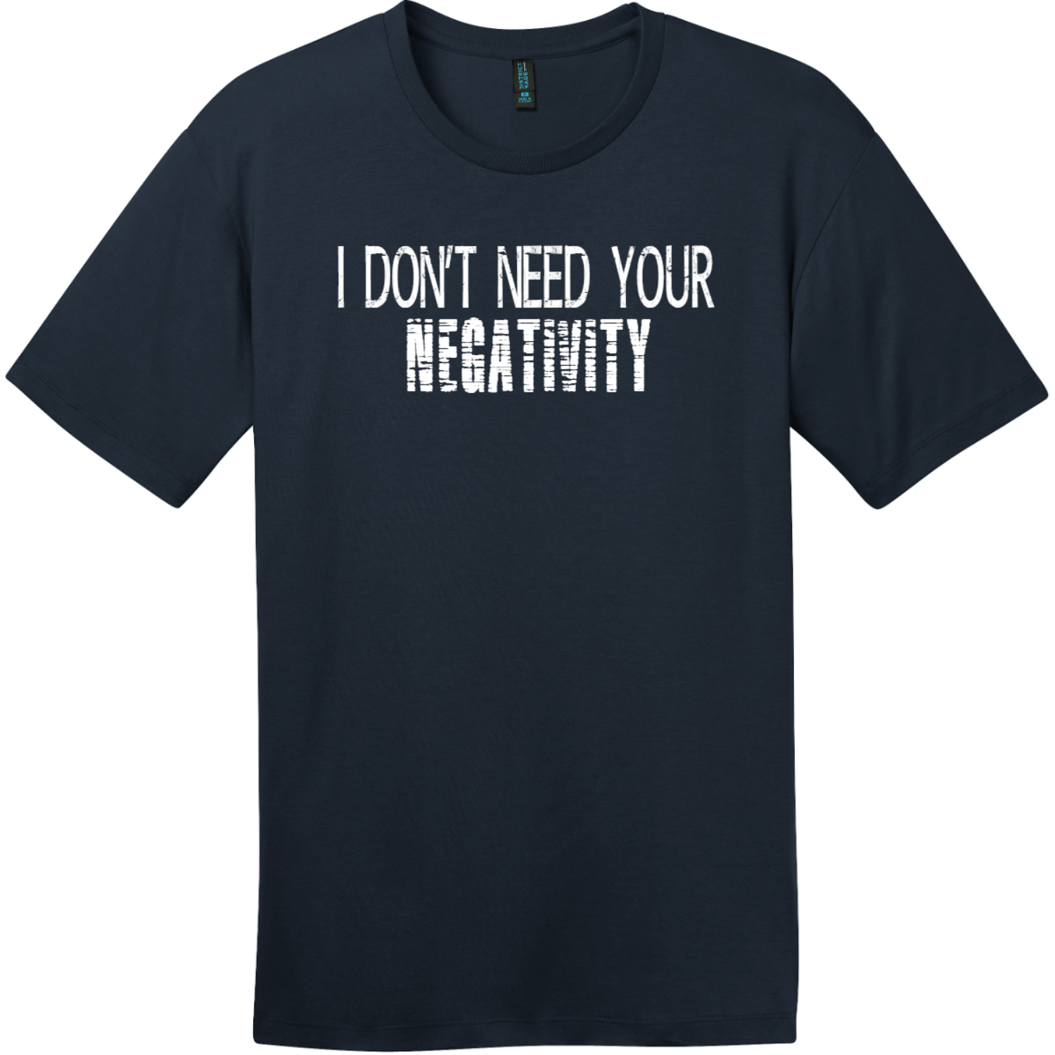 I Don't Need Your Negativity T-Shirt New Navy District Perfect Weight Tee DT104